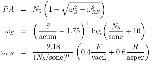 PA &=&N_5 \left( 1 + \sqrt{\omega_S^2 + \omega_{RF}^2}\right) \\ \omega_S &=& \left(\frac{S}{\mbox{acum}} - 1.75\right)^+ \log \left(\frac{N_5}{\mbox{sone}} + 10\right) \\ \omega_{FR} &=& \frac{2.18}{(N_5/\mbox{sone})^{0.4}} \left( 0.4 \frac{F}{\mbox{vacil}} + 0.6 \frac{R}{\mbox{asper}}\right)