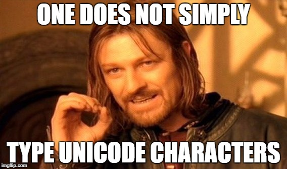 One does not simply type Unicode characters.